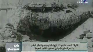 على مسئوليتي - مشاهد تُعرض لأول مرة أثناء تدمير خط برليف وحرب 6 أكتوبر