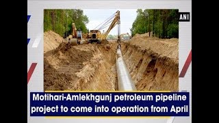 Motihari-Amlekhgunj petroleum pipeline project to come into operation from April