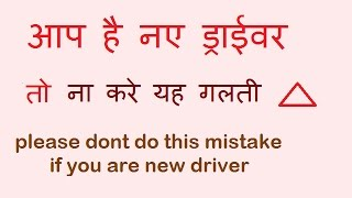 dont do this mistake if you are new driver[hindi]अगर आप नए ड्राईवर है तो यह गलती न करे