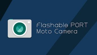 Flashable PORT Moto Camera with libs For Stock/Aosp/CM