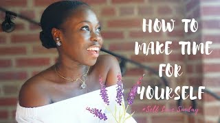 HOW TO MAKE TIME FOR YOURSELF | 💖 Self Love Sunday EP1