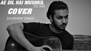 Ae Dil Hai Mushkil (Title Track) | Cover By Shubham Singh