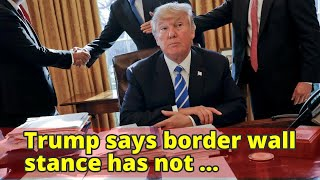 Trump says border wall stance has not