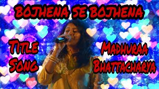 Bojhena Se Bojhena Full Title Song - MADHURAA