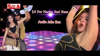 DJ Per Nachu Sari Raat | Rajasthani Songs Audio Juke Box | Rajasthani DJ Songs