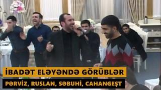 İBADƏT ELƏYƏNDƏ GÖRÜBLƏR 2017 (Pərviz, Ruslan, Səbuhi, Cahangeşt) Meyxana
