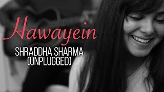 Hawayein - Jab Harry Met Sejal |  Shraddha Sharma (Unplugged)