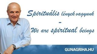Spirituális lények vagyunk I Gunagriha
