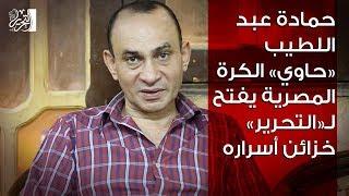 حمادة عبد اللطيف «حاوي» الكرة المصرية يفتح لـ«التحرير» خزائن أسراره