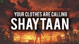 YOUR CLOTHES ARE CALLING SHAYTAAN!