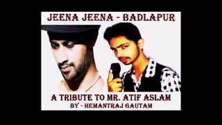 Tribute to Mr. Atif Aslam - Jeena Jeena - Hemantraj Gautam