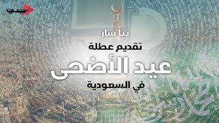 نبأ سار- تقديم عطلة عيد الأضحى في السعودية