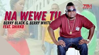 Na Wewe Tu | Berry Black & Berry White ft Shirko | Official HD Video