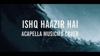 Ishq Haazir Hai MusicMG Accapella Cover