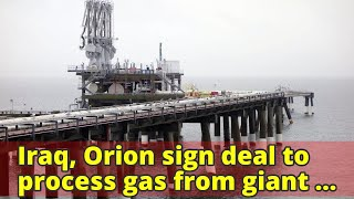 Iraq, Orion sign deal to process gas from giant oilfield