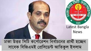 Todays Bangla News- former BGMEA Pesident Atiqul Islam-Dhaka North City Corporation Candidate 2018
