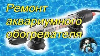 Разборка и ремонт аквариумного обогревателя (dismantlingy and repair of aquarium heater)