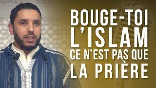 BOUGE-TOI, L'ISLAM C'EST PAS QUE LA PRIÈRE