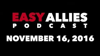 The Easy Allies Podcast #35 - November 16th 2016