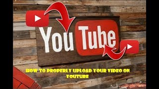 HOW TO PROPERLY UPLOAD YOUR VIDEO ON YOUTUBE