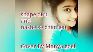 Shape of u mashup wid nashe se chad gai  cover by MANYA GOEL....
