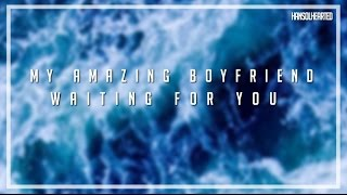 MY AMAZING BOYFRIEND // WAITING FOR YOU