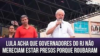 Lula acha que governadores do RJ não mereciam estar presos só porque roubaram