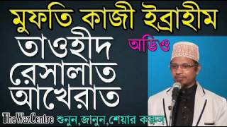 Mufti Kazi Ibrahim Khutba. তাওহীদ, রেসালাত, আখেরাত। সহীহ কথাগুলো শুনুন