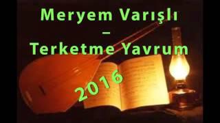 Meryem Varışlı – Terketme Yavrum  '2016' Yeni Türkü
