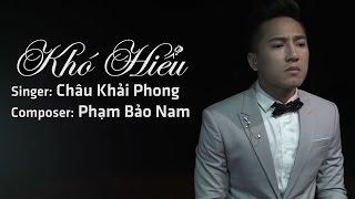 Khó Hiểu - Châu Khải Phong [MV OFFICIAL]