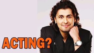 Sonu Nigam's views on Acting! - EXCLUSIVE