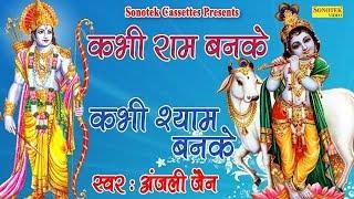 कभी राम बनके कभी श्याम बनके    Anjali Jain    Most Popular Shree Krishna Bhajan    Ram Bhajan