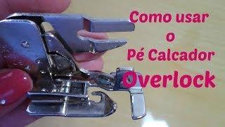 Como usar o Pé Calcador Overlock