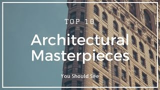 10 Architectural Masterpieces You Should See