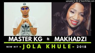 Master KG Feat Makhadzi Jola Khule [ 2018 ]