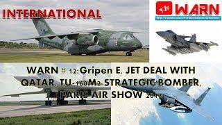 WARN # 12:Gripen E, JET DEAL WITH QATAR, TU-160M2 STRATEGIC BOMBER, PARIS AIR SHOW 2017