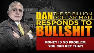 MONEY IS NO PROBLEM, YOU CAN GET THAT! |DAN RESPONDS TO BULLSHIT
