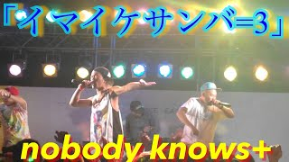 nobody knows+ 「イマイケサンバ=3」
