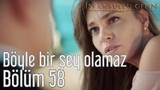 İstanbullu Gelin 58. Bölüm - Böyle Bir Şey Olamaz