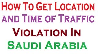 How To Get Location and Time of Traffic Violation  in Saudi Arabia