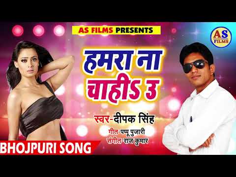 New Bhojpuri Song 2018 - हमरा ना चाही उ - Hamra Na Chahi U - Deepak Singh
