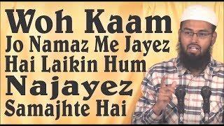 Woh Kaam Jo Namaz Me Jayez Hai Laikin Hum Najayez Samajhte Hai By Adv. Faiz Syed