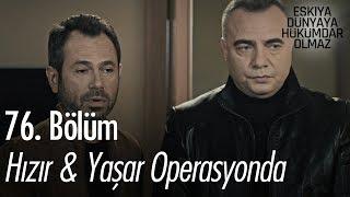 Hızır & Yaşar operasyonda - Eşkıya Dünyaya Hükümdar Olmaz 76. Bölüm
