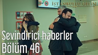 İstanbullu Gelin 46. Bölüm - Sevindirici Haberler