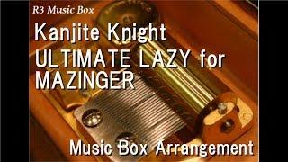 Kanjite Knight/ULTIMATE LAZY for MAZINGER [Music Box] (Anime