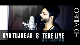 'KYA TUJHE AB' & 'TERE LIYE' ( From The Heart ) - SANAM RE || Anurag Mohn || Mithoon | Amaal Malik