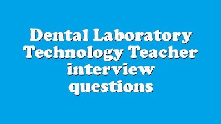 Dental Laboratory Technology Teacher interview questions
