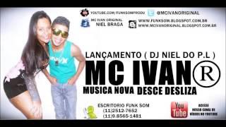 MC IVAN ORIGINAL - DESCE DESLIZA - LANÇAMENTO - DJ NIEL DO PL