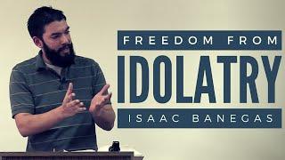 Freedom from Idolatry - Isaac Banegas