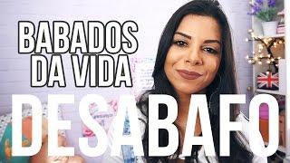 BABADOS DA MINHA VIDA - DESABAFO!
